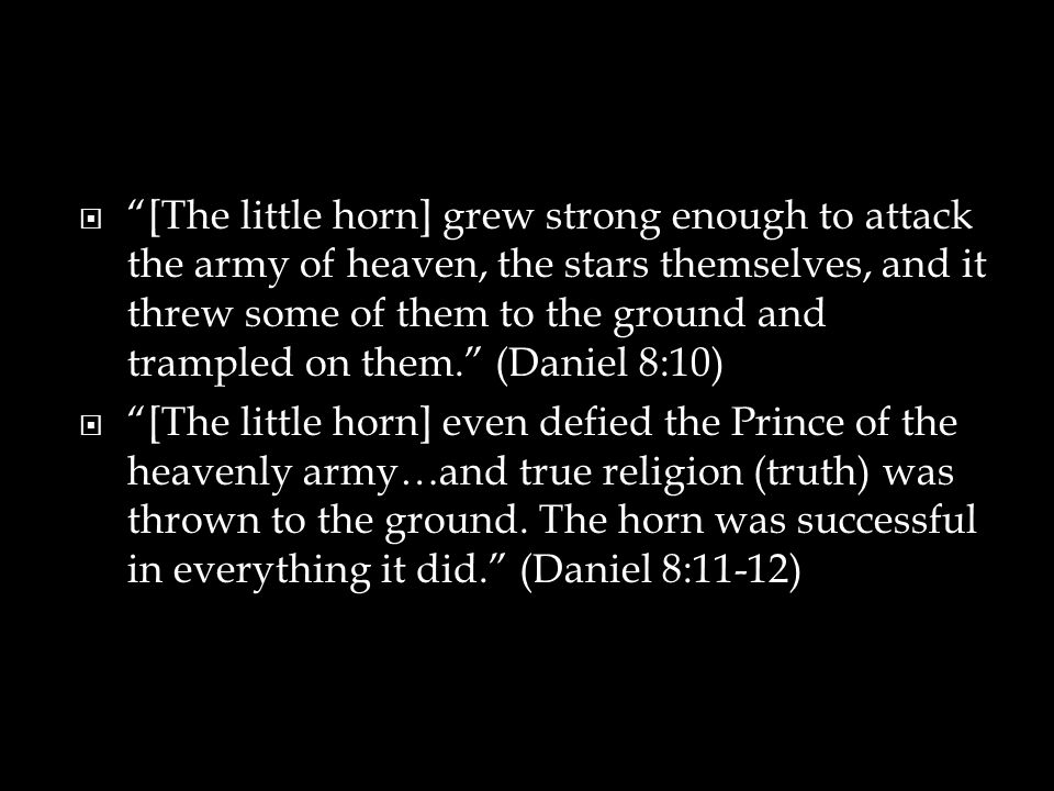 [The little horn] grew strong enough to attack the army of heaven, the stars themselves, and it threw some of them to the ground and trampled on them. (Daniel 8:10)